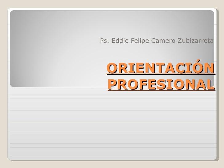ORIENTACIÓN PROFESIONAL Ps. Eddie Felipe Camero Zubizarreta