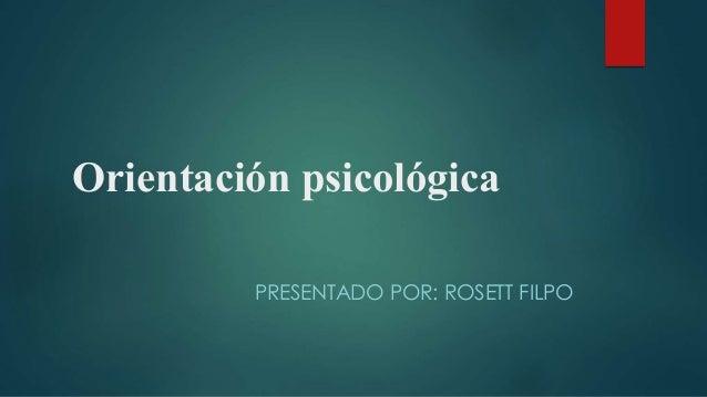 Orientación psicológica PRESENTADO POR: ROSETT FILPO