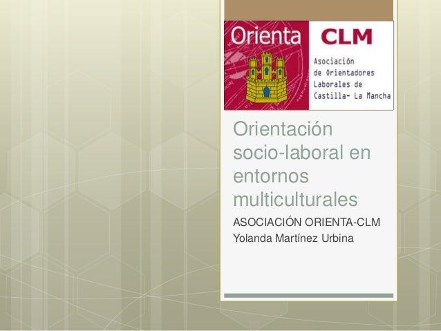Orientación socio-laboral en entornos multiculturales ASOCIACIÓN ORIENTA-CLM Yolanda Martínez Urbina