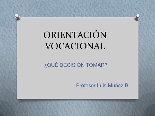 ORIENTACIÓNVOCACIONAL¿QUÉ DECISIÓN TOMAR?          Profesor Luis Muñoz B