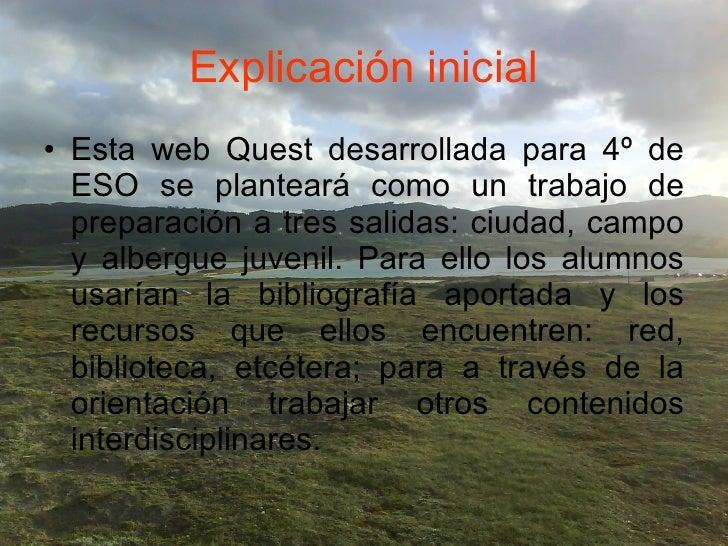 Explicación inicial <ul><li>Esta web Quest desarrollada para 4º de ESO se planteará como un trabajo de preparación a tres ...