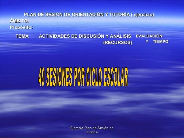 Ejemplo Plan de Sesión deEjemplo Plan de Sesión de TutoríaTutoría PLAN DE SESIÓN DE ORIENTACIÓN Y TUTORÍA ( ejercicio)PLAN...