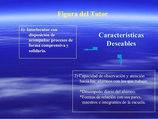 Figura del Tutor 1) Interlocutor con disposición de acompañar procesos de forma comprensiva y solidaria. Características D...