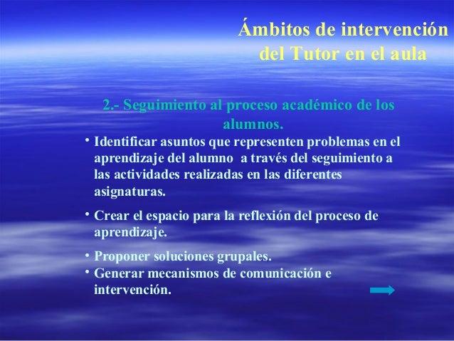 Ámbitos de intervención del Tutor en el aula 2.- Seguimiento al proceso académico de los alumnos. • Identificar asuntos qu...
