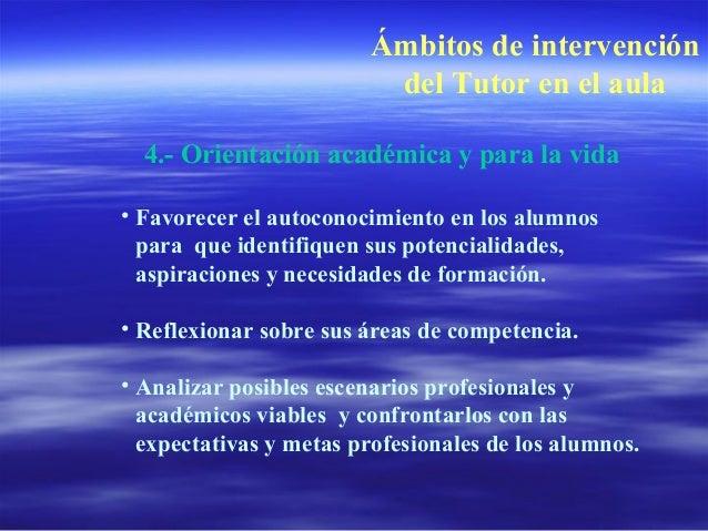Ámbitos de intervención del Tutor en el aula 4.- Orientación académica y para la vida • Favorecer el autoconocimiento en l...