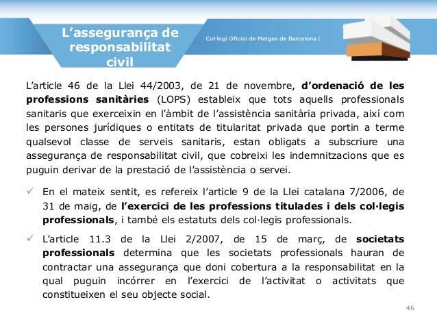 L'assegurança de responsabilitat civil L'article 46 de la Llei 44/2003, de 21 de novembre, d'ordenació de les professions ...
