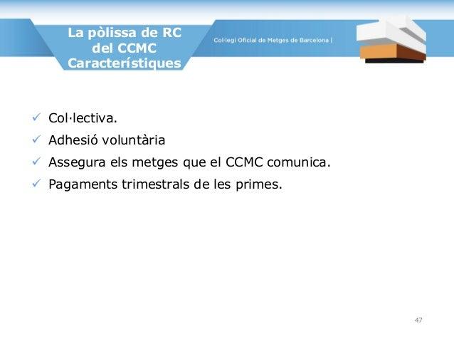 La pòlissa de RC del CCMC Característiques  Col·lectiva.  Adhesió voluntària  Assegura els metges que el CCMC comunica....