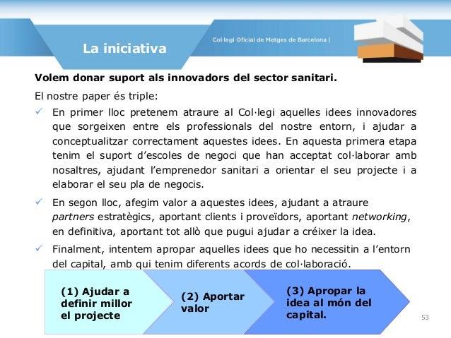 Volem donar suport als innovadors del sector sanitari. El nostre paper és triple:  En primer lloc pretenem atraure al Col...