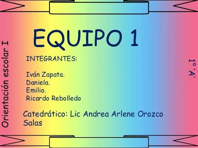 EQUIPO 1 INTEGRANTES: Iván Zapata. Daniela. Emilio. Ricardo Rebolledo OrientaciónescolarI Catedrático: Lic Andrea Arlene O...