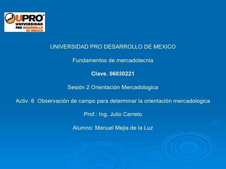 UNIVERSIDAD PRO DESARROLLO DE MEXICO Fundamentos de mercadotecnia Clave. 06030221 Sesión 2 Orientación Mercadologica Activ...