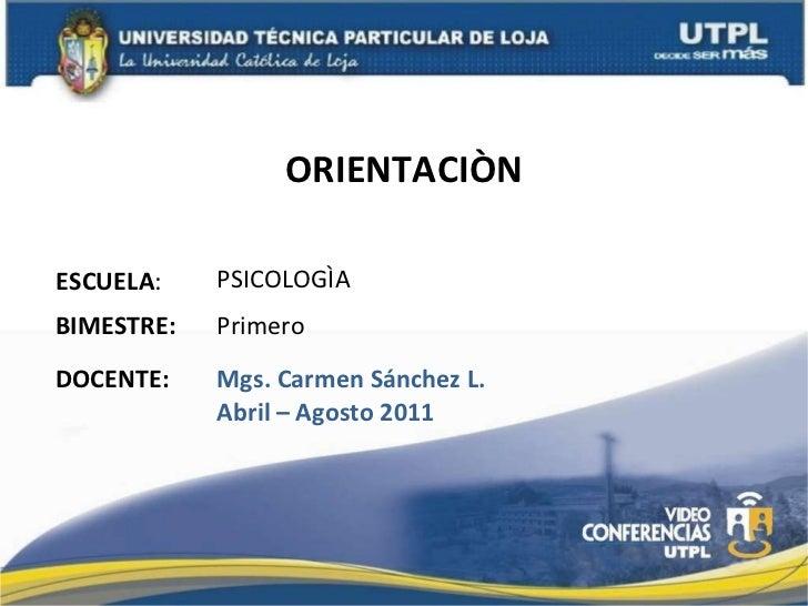 ORIENTACIÒN ESCUELA : DOCENTE: PSICOLOGÌA Mgs. Carmen Sánchez L. Abril – Agosto 2011 BIMESTRE: Primero