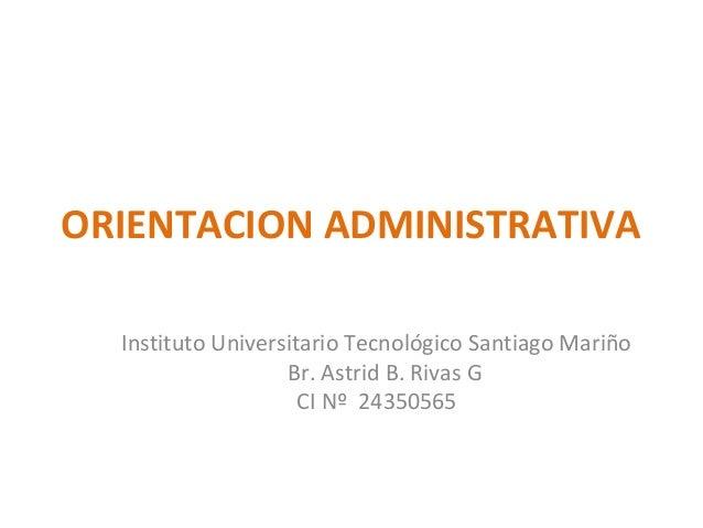 ORIENTACION ADMINISTRATIVA Instituto Universitario Tecnológico Santiago Mariño Br. Astrid B. Rivas G CI Nº 24350565