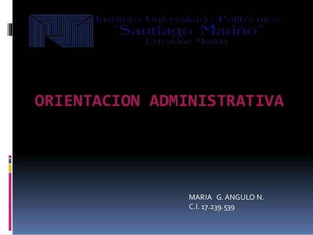 ORIENTACION ADMINISTRATIVA MARIA G. ANGULO N. C.I. 17.239.539