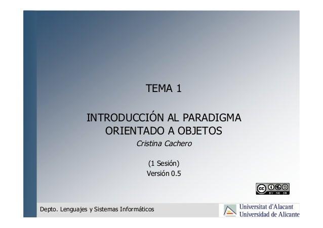 TEMA 1 INTRODUCCIÓN AL PARADIGMA ORIENTADO A OBJETOS Cristina Cachero (1 Sesión) Versión 0.5 Depto. Lenguajes y Sistemas I...