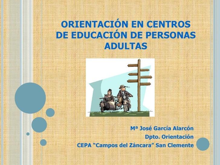 """ORIENTACIÓN EN CENTROS DE EDUCACIÓN DE PERSONAS ADULTAS Mª José García Alarcón Dpto. Orientación CEPA """"Campos del Záncara""""..."""