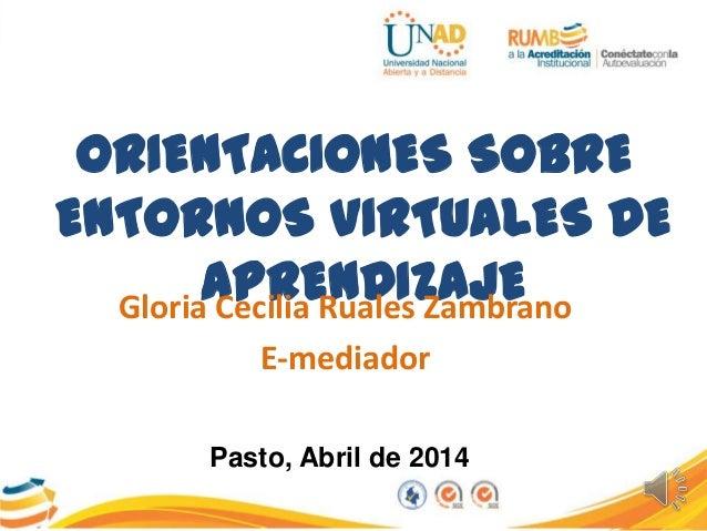 ORIENTACIONES SOBRE ENTORNOS VIRTUALES DE APRENDIZAJEGloria Cecilia Ruales Zambrano E-mediador Pasto, Abril de 2014