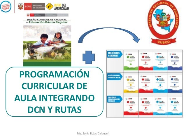 PROGRAMACIÓN CURRICULAR DE AULA INTEGRANDO DCN Y RUTAS Mg. Sonia Rojas Dalguerri