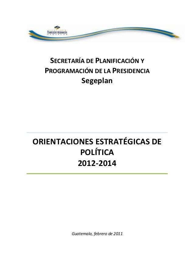 SECRETARÍA DE PLANIFICACIÓN Y PROGRAMACIÓN DE LA PRESIDENCIA Segeplan ORIENTACIONES ESTRATÉGICAS DE POLÍTICA 2012-2014 Gua...