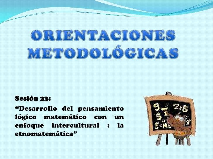 """ORIENTACIONES  METODOLÓGICAS  <br />Sesión 23: <br />""""Desarrollo del pensamiento lógico matemáticocon un enfoque intercult..."""