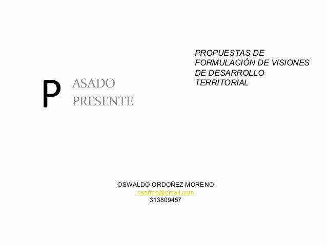 P ASADO PRESENTE PROPUESTAS DE FORMULACIÓN DE VISIONES DE DESARROLLO TERRITORIAL OSWALDO ORDOÑEZ MORENO osormo@gmail.com 3...