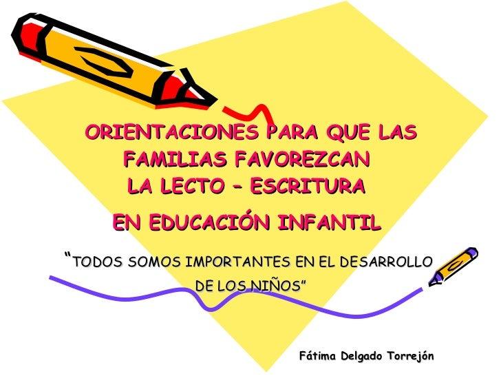 """ORIENTACIONES PARA QUE LAS FAMILIAS FAVOREZCAN  LA LECTO – ESCRITURA  EN EDUCACIÓN INFANTIL   """" TODOS SOMOS IMPORTANTES EN..."""