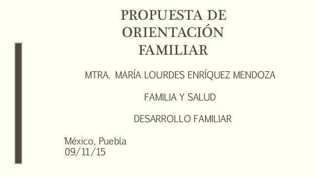 PROPUESTA DE ORIENTACIÓN FAMILIAR MTRA. MARÍA LOURDES ENRÍQUEZ MENDOZA FAMILIA Y SALUD DESARROLLO FAMILIAR ´México, Puebla...