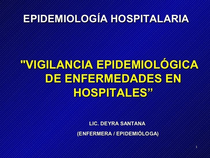 "EPIDEMIOLOGÍA HOSPITALARIA""VIGILANCIA EPIDEMIOLÓGICA    DE ENFERMEDADES EN        HOSPITALES""           LIC. DEYRA SANTANA..."
