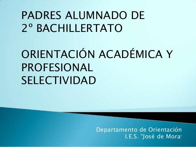 """PADRES ALUMNADO DE 2º BACHILLERTATO ORIENTACIÓN ACADÉMICA Y PROFESIONAL SELECTIVIDAD  Departamento de Orientación I.E.S. """"..."""