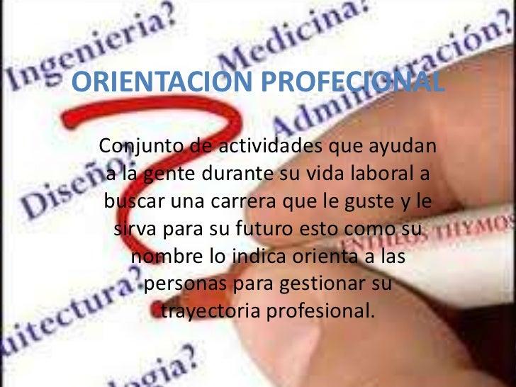 ORIENTACION PROFECIONAL Conjunto de actividades que ayudan  a la gente durante su vida laboral a buscar una carrera que le...