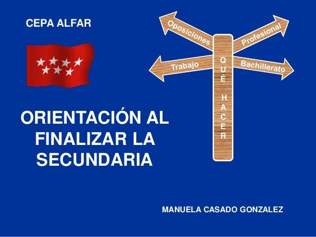 ORIENTACIÓN AL FINALIZAR LA SECUNDARIA CEPA ALFAR MANUELA CASADO GONZALEZ Q U É H A C E R