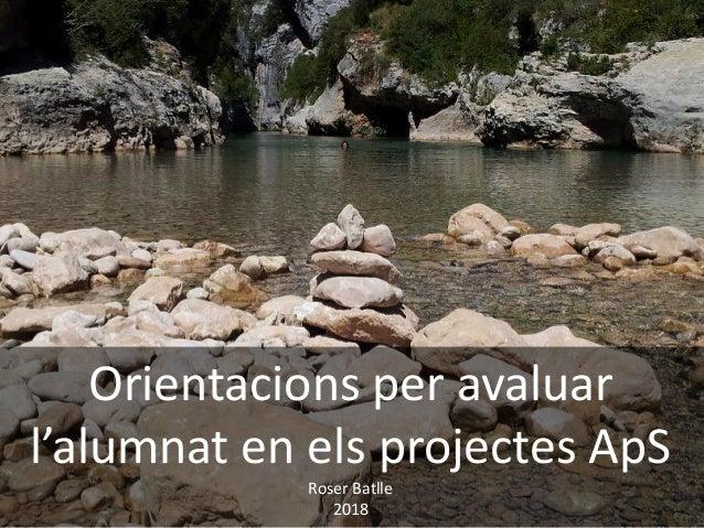 Orientacions per avaluar l'alumnat en els projectes ApS Roser Batlle 2018