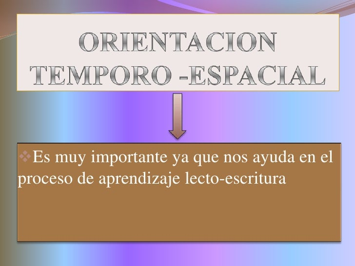 ORIENTACION TEMPORO -ESPACIAL<br /><ul><li>Es muy importante ya que nos ayuda en el proceso de aprendizaje lecto-escritura...