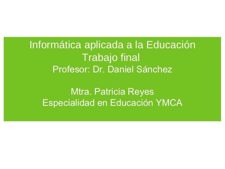 Informática aplicada a la Educación           Trabajo final    Profesor: Dr. Daniel Sánchez        Mtra. Patricia Reyes  E...