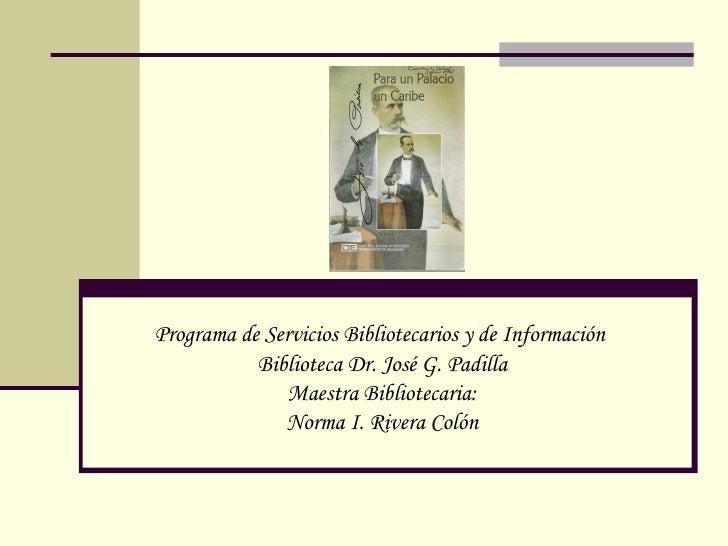 Programa de Servicios Bibliotecarios y de Información  Biblioteca Dr. Jos é G. Padilla Maestra Bibliotecaria: Norma I. Riv...