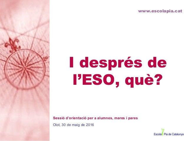 I després de l'ESO, què? www.escolapia.cat Sessió d'orientació per a alumnes, mares i pares Olot, 30 de maig de 2016