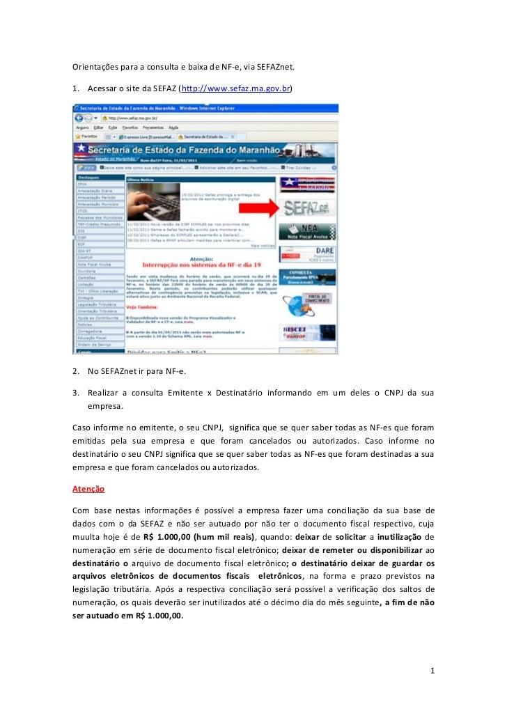 Orientações para a consulta e baixa de NF-e, via SEFAZnet.1. Acessar o site da SEFAZ (http://www.sefaz.ma.gov.br)2. No SEF...