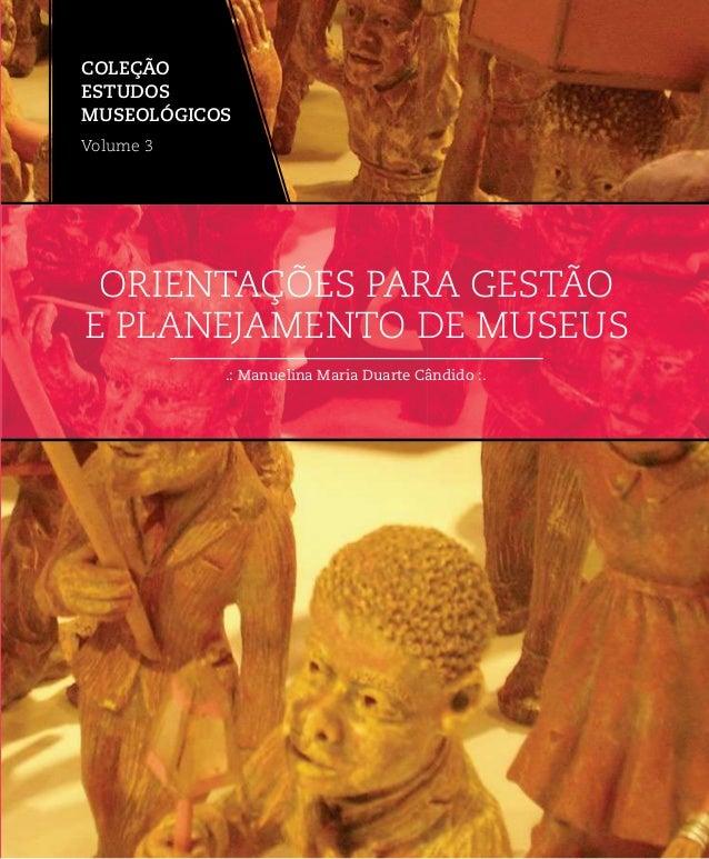 .: Manuelina Maria Duarte Cândido :. ORIENTAÇÕES PARA GESTÃO E PLANEJAMENTO DE MUSEUS COLEÇÃO ESTUDOS MUSEOLÓGICOS Volume 3