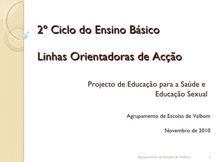 2º Ciclo do Ensino Básico Linhas Orientadoras de Acção Projecto de Educação para a Saúde e  Educação Sexual Agrupamento de...