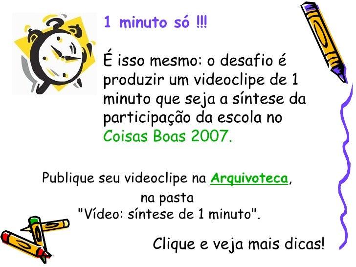 1 minuto só !!! É isso mesmo: o desafio é produzir um videoclipe de 1 minuto que seja a síntese da participação da escola ...