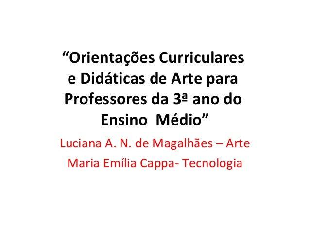 """""""Orientações Curriculares e Didáticas de Arte para Professores da 3ª ano do Ensino Médio"""" Luciana A. N. de Magalhães – Art..."""