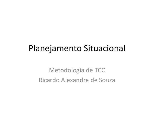 Planejamento Situacional      Metodologia de TCC  Ricardo Alexandre de Souza