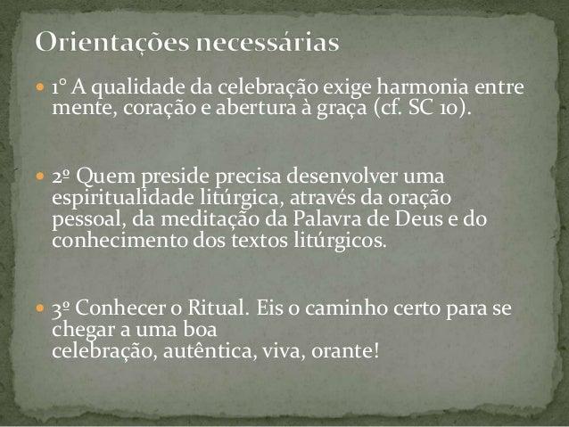  1° A qualidade da celebração exige harmonia entre  mente, coração e abertura à graça (cf. SC 10).   2º Quem preside pre...