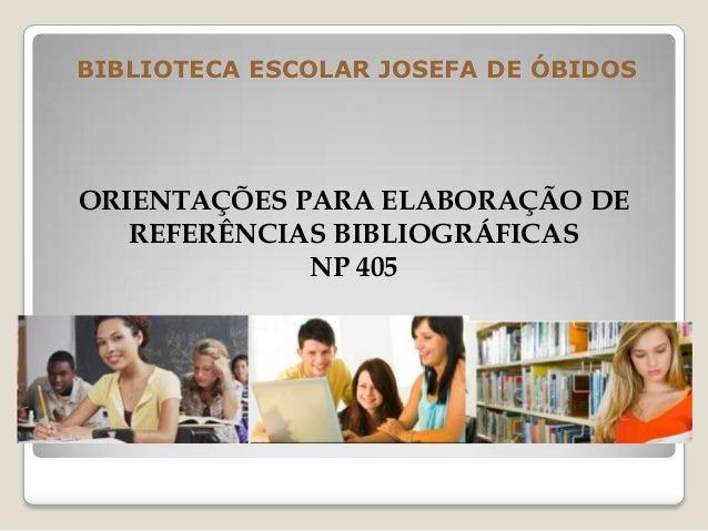 BIBLIOTECA ESCOLAR JOSEFA DE ÓBIDOSORIENTAÇÕES PARA ELABORAÇÃO DEREFERÊNCIAS BIBLIOGRÁFICASNP 405