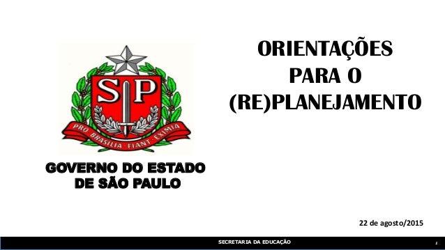 SECRETARIA DA EDUCAÇÃO 1 22 de agosto/2015 ORIENTAÇÕES PARA O (RE)PLANEJAMENTO GOVERNO DO ESTADO DE SÃO PAULO