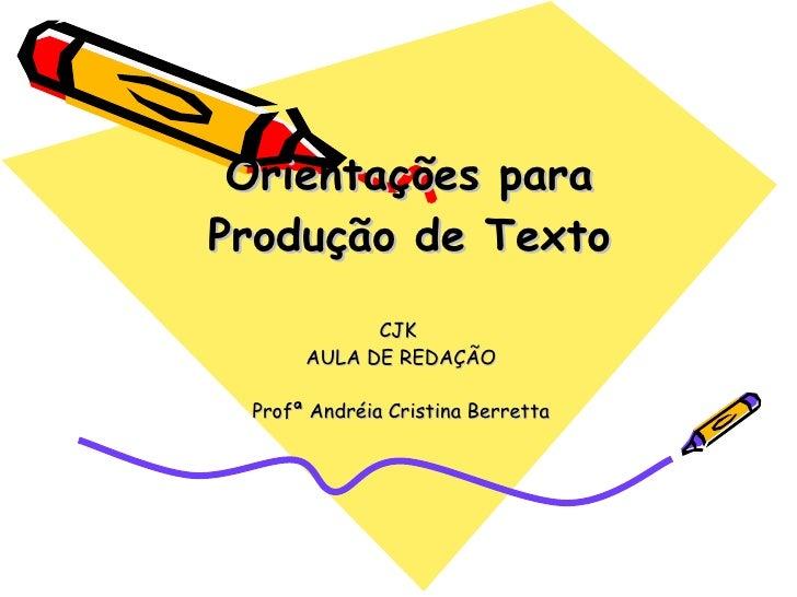 Orientações para Produção de Texto CJK  AULA DE REDAÇÃO Profª Andréia Cristina Berretta