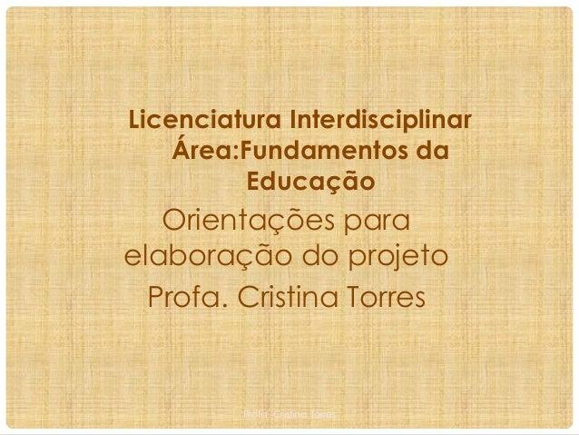 Licenciatura Interdisciplinar Área:Fundamentos da Educação  Orientações para elaboração do projeto Profa. Cristina Torres ...