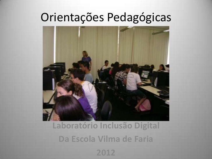 Orientações Pedagógicas  Laboratório Inclusão Digital   Da Escola Vilma de Faria             2012
