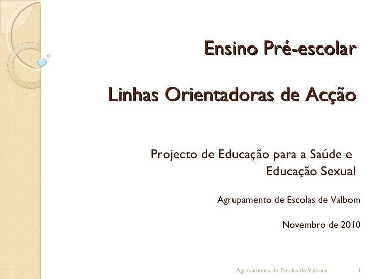 Ensino Pré-escolar Linhas Orientadoras de Acção Projecto de Educação para a Saúde e  Educação Sexual Agrupamento de Escola...