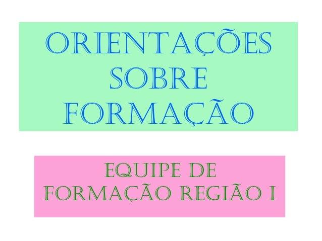 ORIENTAÇÕES SOBRE FORMAÇÃO EQUIPE DE FORMAÇÃO REGIÃO I
