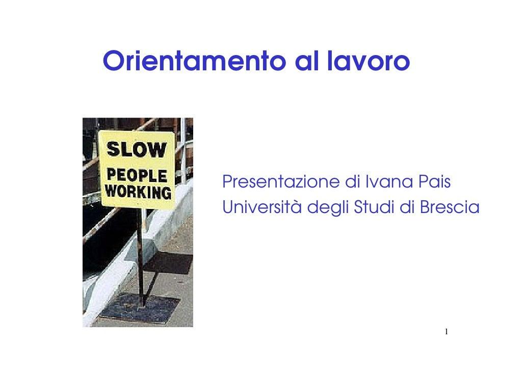 Orientamento al lavoro            Presentazione di Ivana Pais         Università degli Studi di Brescia                   ...